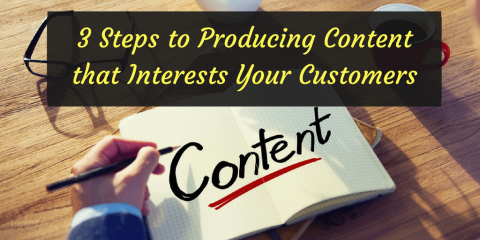 3 Steps to Producing Content that Interests Your Customers
