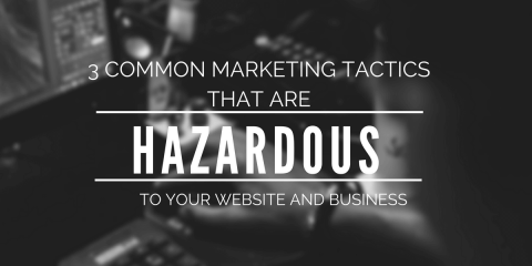 3 Common Marketing Tactics that are Hazardous to Your Website and Business