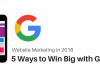 Website Marketing in 2018: 5 Ways to Win Big with Google