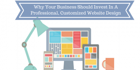 Why Your Business Should Invest In A Professional, Customized Website Design