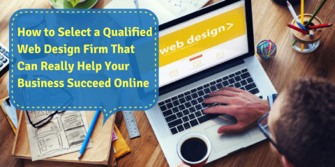 How to Select a Qualified Web Design Firm That Can Really Help Your Business Succeed Online